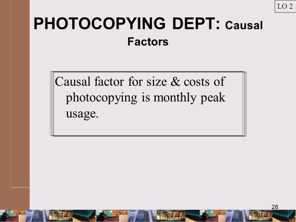 26 PHOTOCOPYING DEPT: Causal Factors Causal factor for size & costs of photocopying is monthly peak usage.