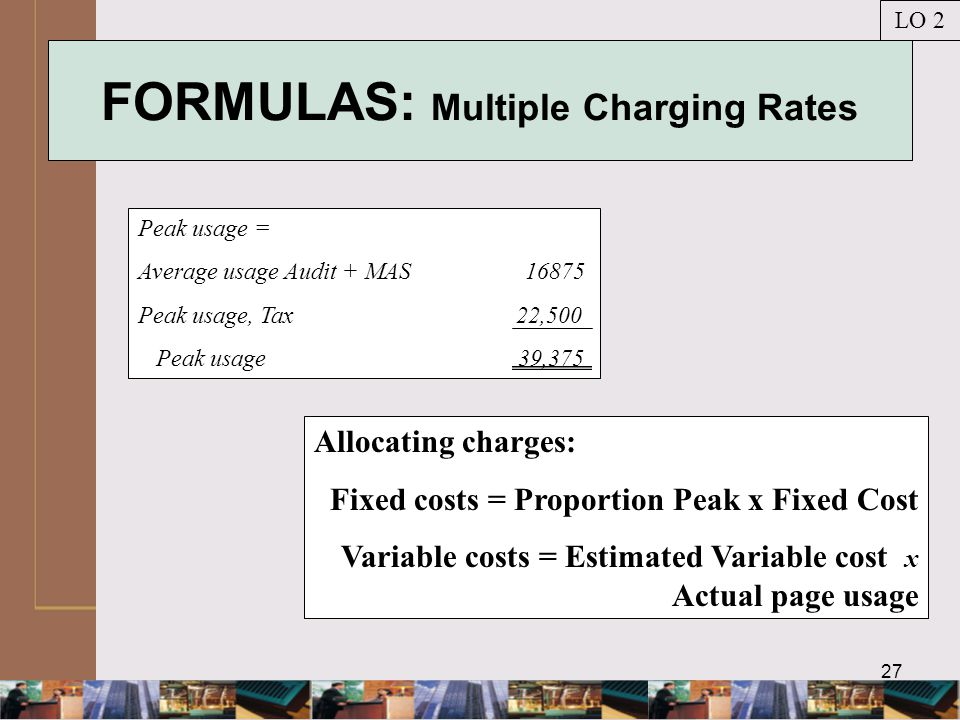 27 FORMULAS: Multiple Charging Rates Peak usage = Average usage Audit + MAS 16875 Peak usage, Tax 22,500 Peak usage 39,375 LO 2 Allocating charges: Fixed costs = Proportion Peak x Fixed Cost Variable costs = Estimated Variable cost x Actual page usage