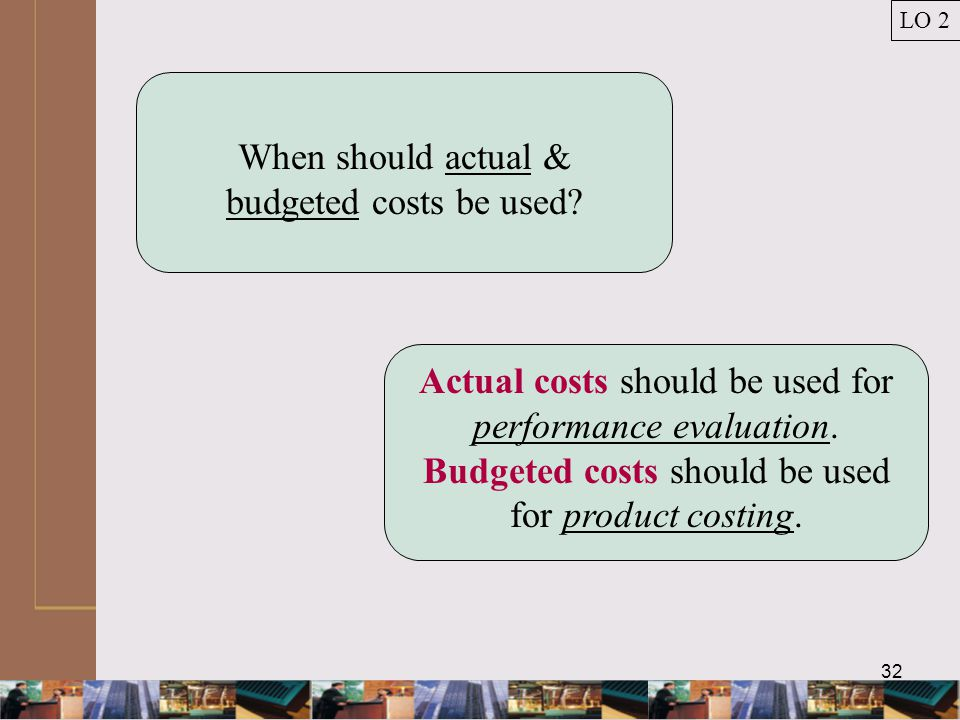 32 Actual costs should be used for performance evaluation.