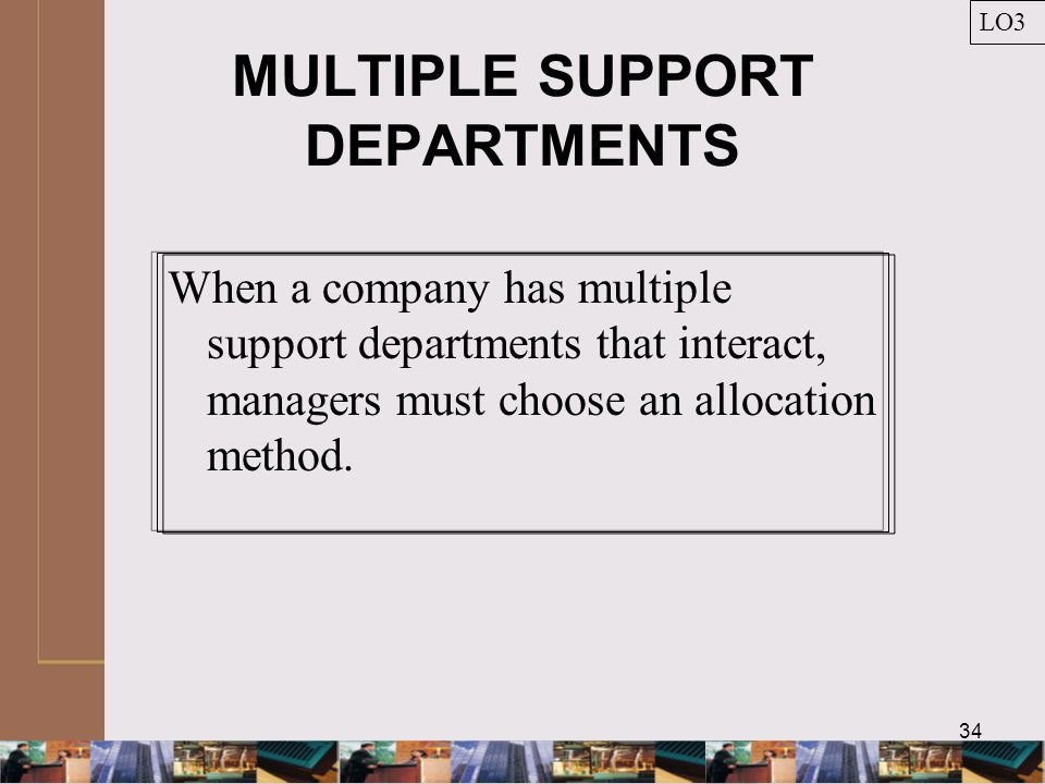 34 MULTIPLE SUPPORT DEPARTMENTS When a company has multiple support departments that interact, managers must choose an allocation method.