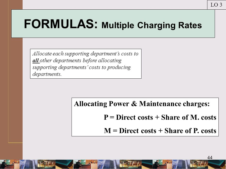44 FORMULAS: Multiple Charging Rates Allocate each supporting department's costs to all other departments before allocating supporting departments' costs to producing departments.