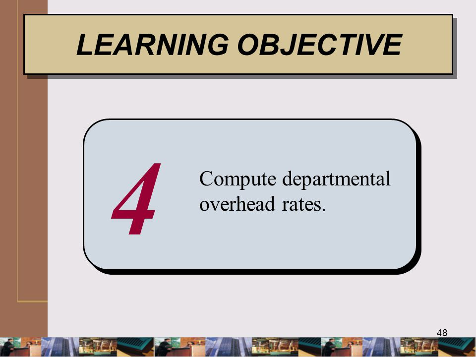 48 4 Compute departmental overhead rates. LEARNING OBJECTIVE