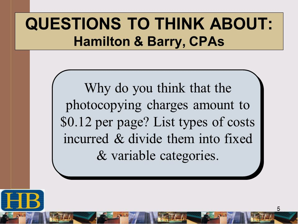 5 QUESTIONS TO THINK ABOUT: Hamilton & Barry, CPAs Why do you think that the photocopying charges amount to $0.12 per page.