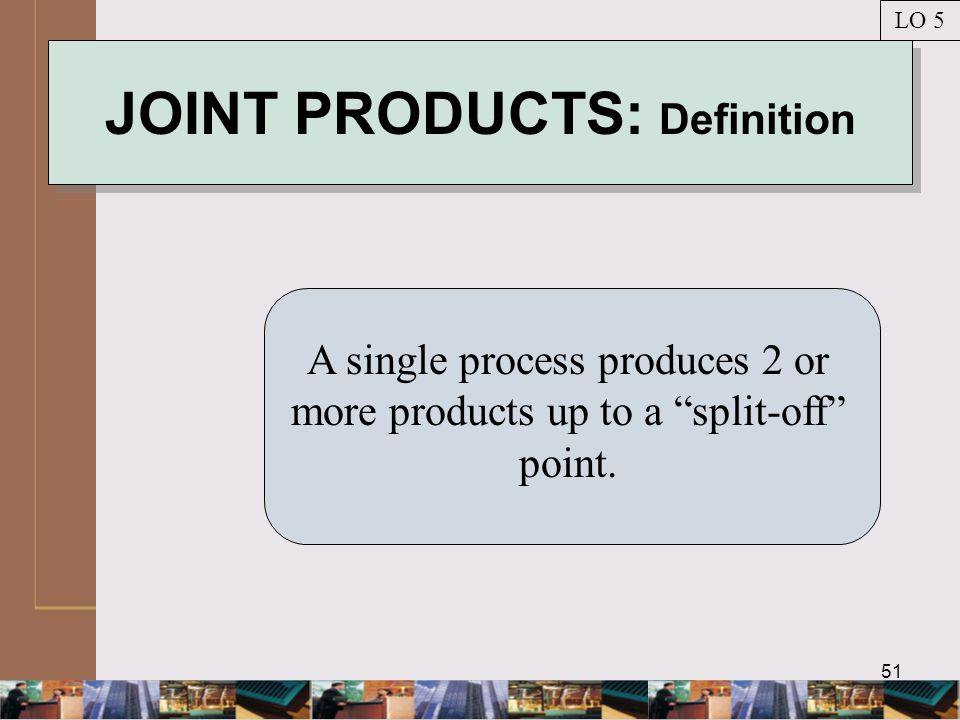 51 JOINT PRODUCTS: Definition A single process produces 2 or more products up to a split-off point.