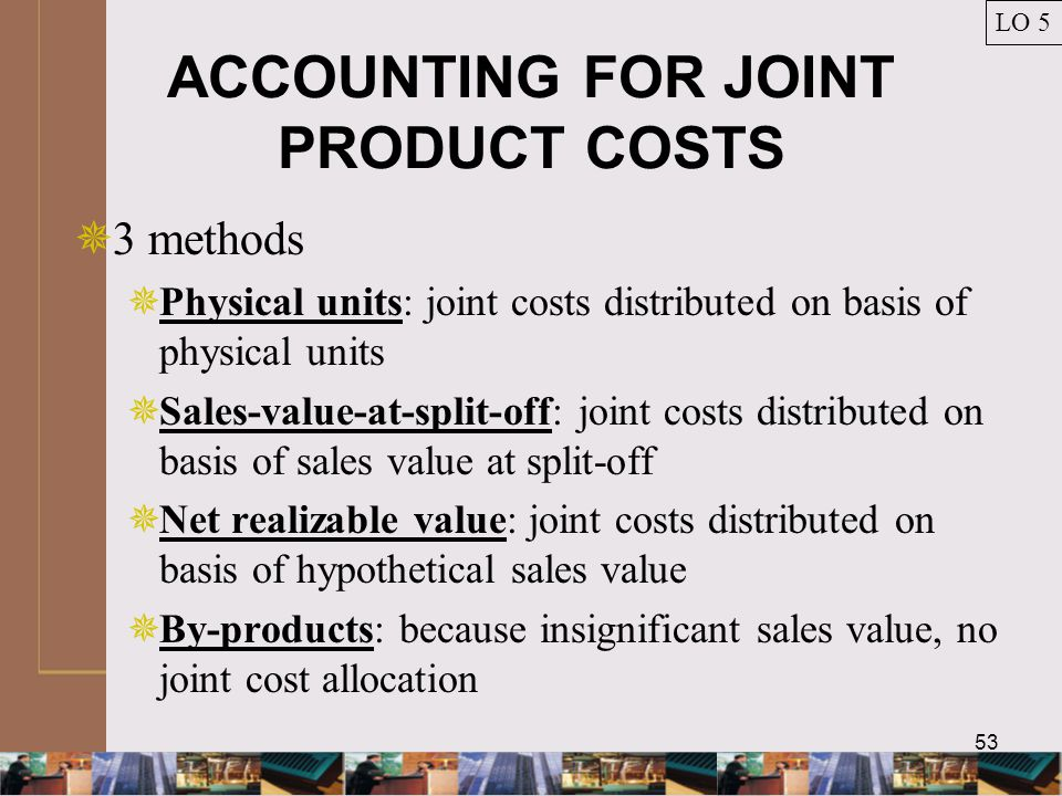 53 ACCOUNTING FOR JOINT PRODUCT COSTS LO 5  3 methods  Physical units: joint costs distributed on basis of physical units  Sales-value-at-split-off: joint costs distributed on basis of sales value at split-off  Net realizable value: joint costs distributed on basis of hypothetical sales value  By-products: because insignificant sales value, no joint cost allocation