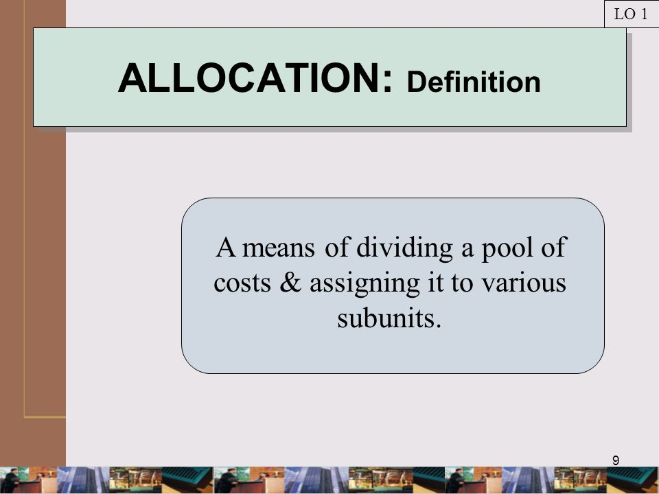 9 ALLOCATION: Definition A means of dividing a pool of costs & assigning it to various subunits.