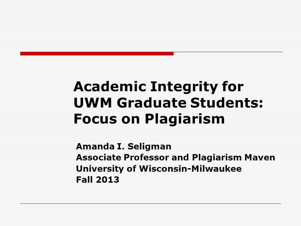 Academic Integrity for UWM Graduate Students: Focus on Plagiarism Amanda I. Seligman Associate Professor and Plagiarism Maven University of Wisconsin-