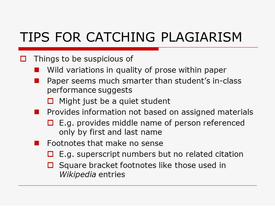TIPS FOR CATCHING PLAGIARISM  Things to be suspicious of Wild variations in quality of prose within paper Paper seems much smarter than student's in-