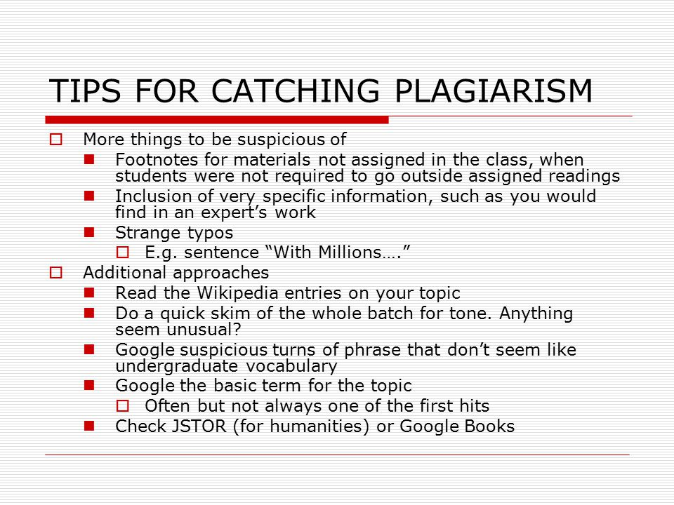 TIPS FOR CATCHING PLAGIARISM  More things to be suspicious of Footnotes for materials not assigned in the class, when students were not required to go outside assigned readings Inclusion of very specific information, such as you would find in an expert's work Strange typos  E.g.