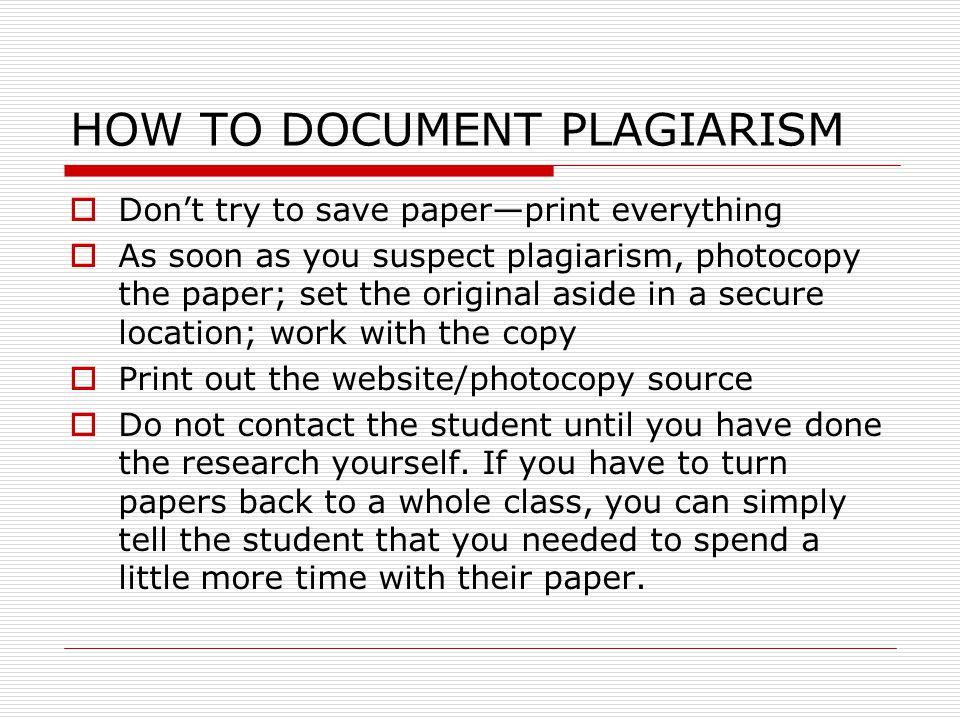 HOW TO DOCUMENT PLAGIARISM  Don't try to save paper—print everything  As soon as you suspect plagiarism, photocopy the paper; set the original aside