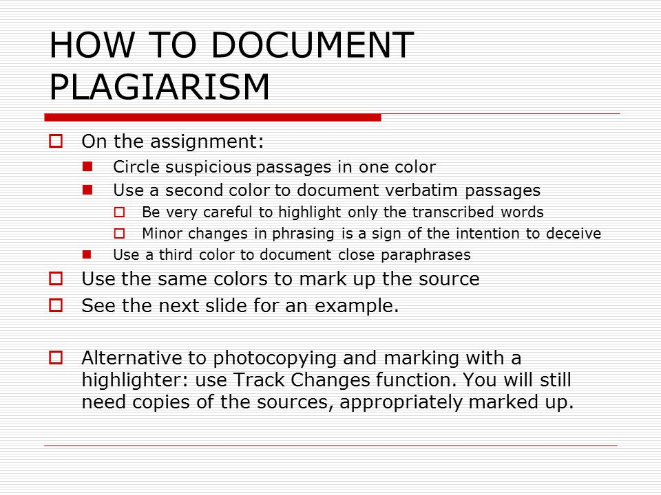 HOW TO DOCUMENT PLAGIARISM  On the assignment: Circle suspicious passages in one color Use a second color to document verbatim passages  Be very car