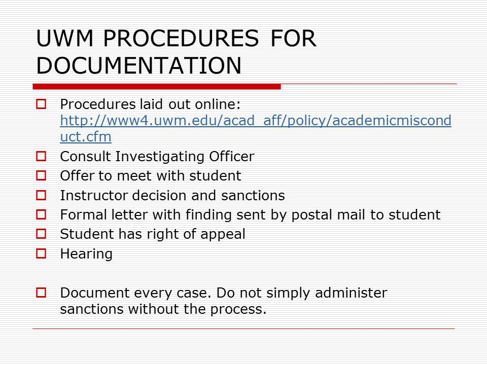 UWM PROCEDURES FOR DOCUMENTATION  Procedures laid out online: http://www4.uwm.edu/acad_aff/policy/academicmiscond uct.cfm http://www4.uwm.edu/acad_aff/policy/academicmiscond uct.cfm  Consult Investigating Officer  Offer to meet with student  Instructor decision and sanctions  Formal letter with finding sent by postal mail to student  Student has right of appeal  Hearing  Document every case.