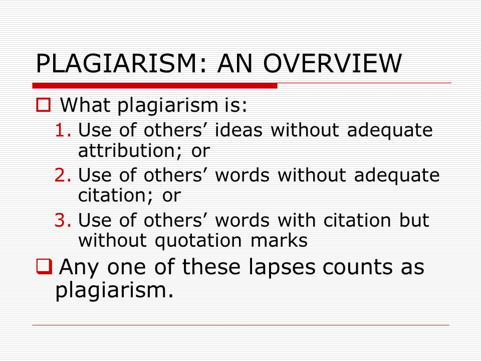 PLAGIARISM: AN OVERVIEW  What plagiarism is: 1.Use of others' ideas without adequate attribution; or 2.Use of others' words without adequate citation; or 3.Use of others' words with citation but without quotation marks  Any one of these lapses counts as plagiarism.
