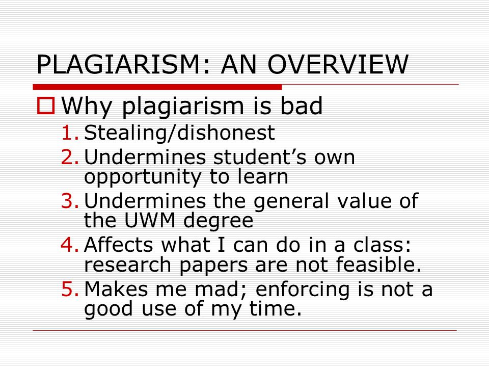 PLAGIARISM: AN OVERVIEW  Why plagiarism is bad 1.Stealing/dishonest 2.Undermines student's own opportunity to learn 3.Undermines the general value of the UWM degree 4.Affects what I can do in a class: research papers are not feasible.