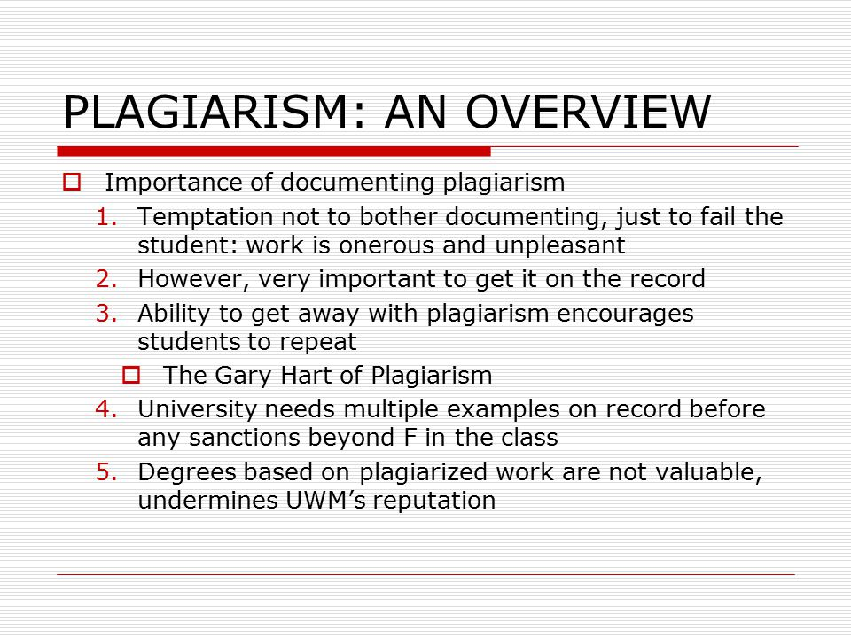 PLAGIARISM: AN OVERVIEW  Importance of documenting plagiarism 1.Temptation not to bother documenting, just to fail the student: work is onerous and unpleasant 2.However, very important to get it on the record 3.Ability to get away with plagiarism encourages students to repeat  The Gary Hart of Plagiarism 4.University needs multiple examples on record before any sanctions beyond F in the class 5.Degrees based on plagiarized work are not valuable, undermines UWM's reputation