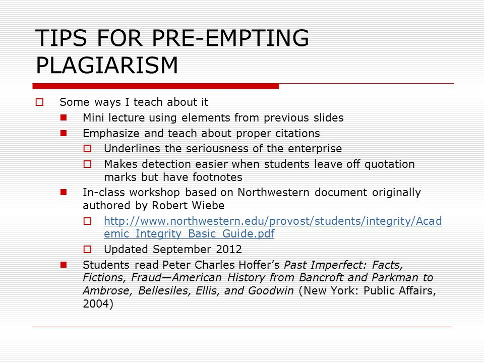 TIPS FOR PRE-EMPTING PLAGIARISM  Some ways I teach about it Mini lecture using elements from previous slides Emphasize and teach about proper citations  Underlines the seriousness of the enterprise  Makes detection easier when students leave off quotation marks but have footnotes In-class workshop based on Northwestern document originally authored by Robert Wiebe  http://www.northwestern.edu/provost/students/integrity/Acad emic_Integrity_Basic_Guide.pdf http://www.northwestern.edu/provost/students/integrity/Acad emic_Integrity_Basic_Guide.pdf  Updated September 2012 Students read Peter Charles Hoffer's Past Imperfect: Facts, Fictions, Fraud—American History from Bancroft and Parkman to Ambrose, Bellesiles, Ellis, and Goodwin (New York: Public Affairs, 2004)