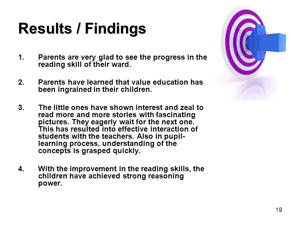 19 Results / Findings 1.Parents are very glad to see the progress in the reading skill of their ward. 2.Parents have learned that value education has