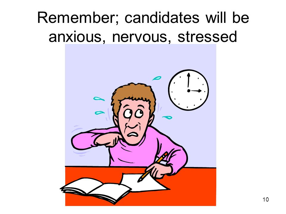 10 Remember; candidates will be anxious, nervous, stressed