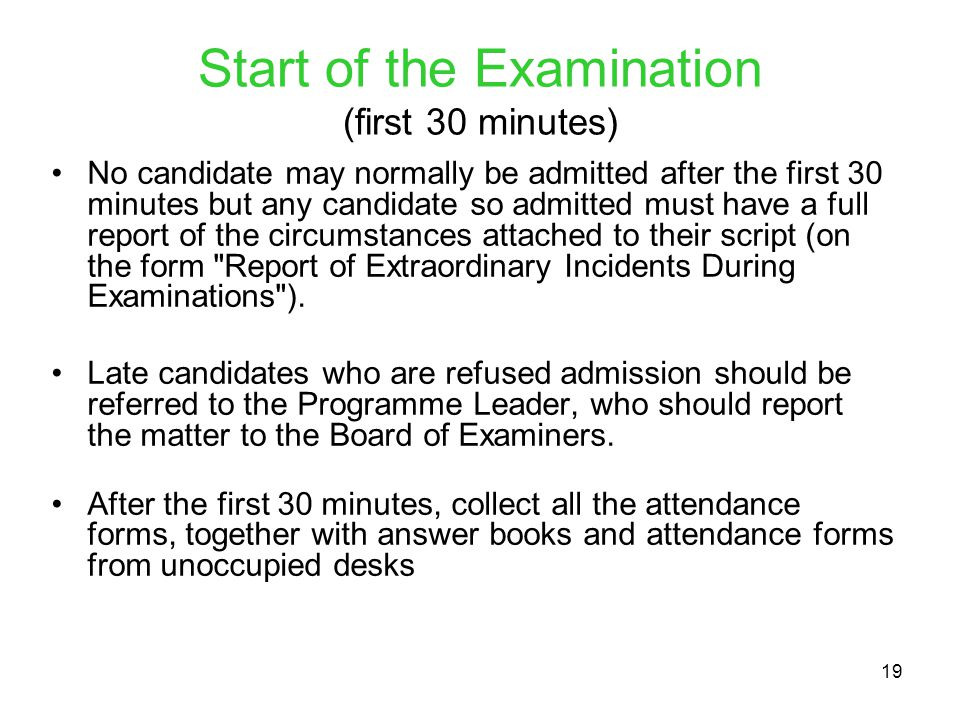 19 Start of the Examination (first 30 minutes) No candidate may normally be admitted after the first 30 minutes but any candidate so admitted must have a full report of the circumstances attached to their script (on the form Report of Extraordinary Incidents During Examinations ).