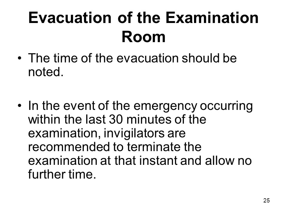 25 Evacuation of the Examination Room The time of the evacuation should be noted.