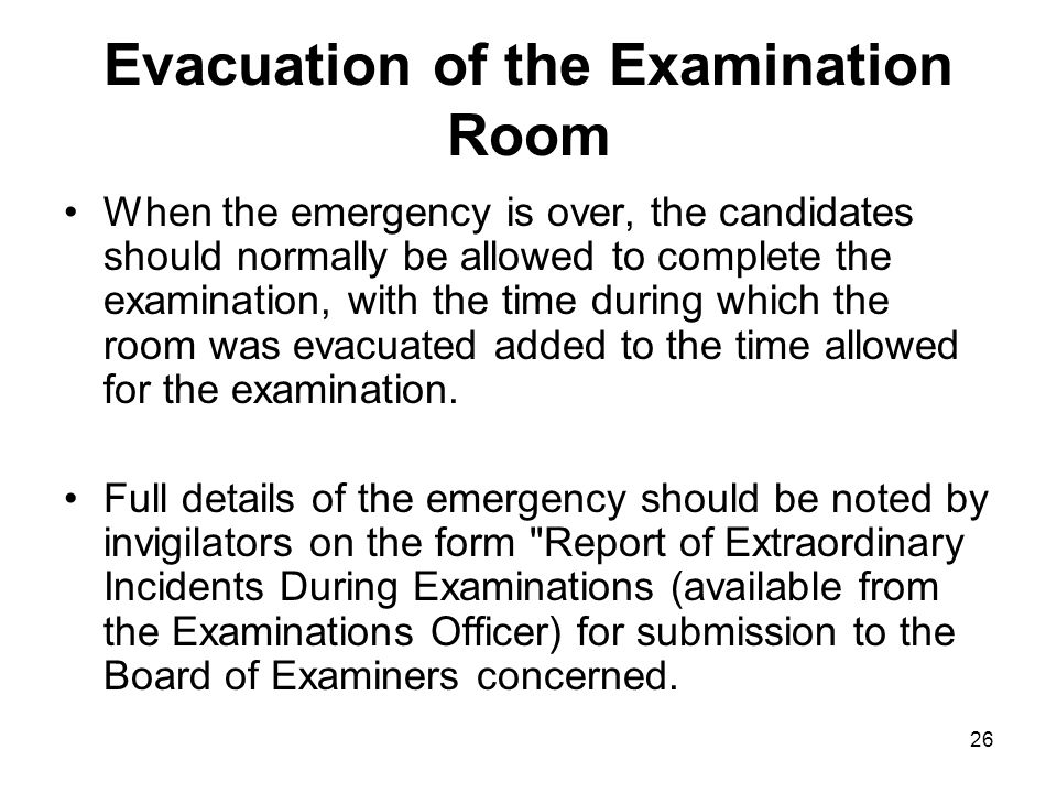 26 Evacuation of the Examination Room When the emergency is over, the candidates should normally be allowed to complete the examination, with the time during which the room was evacuated added to the time allowed for the examination.