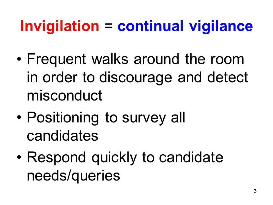 3 Invigilation = continual vigilance Frequent walks around the room in order to discourage and detect misconduct Positioning to survey all candidates Respond quickly to candidate needs/queries