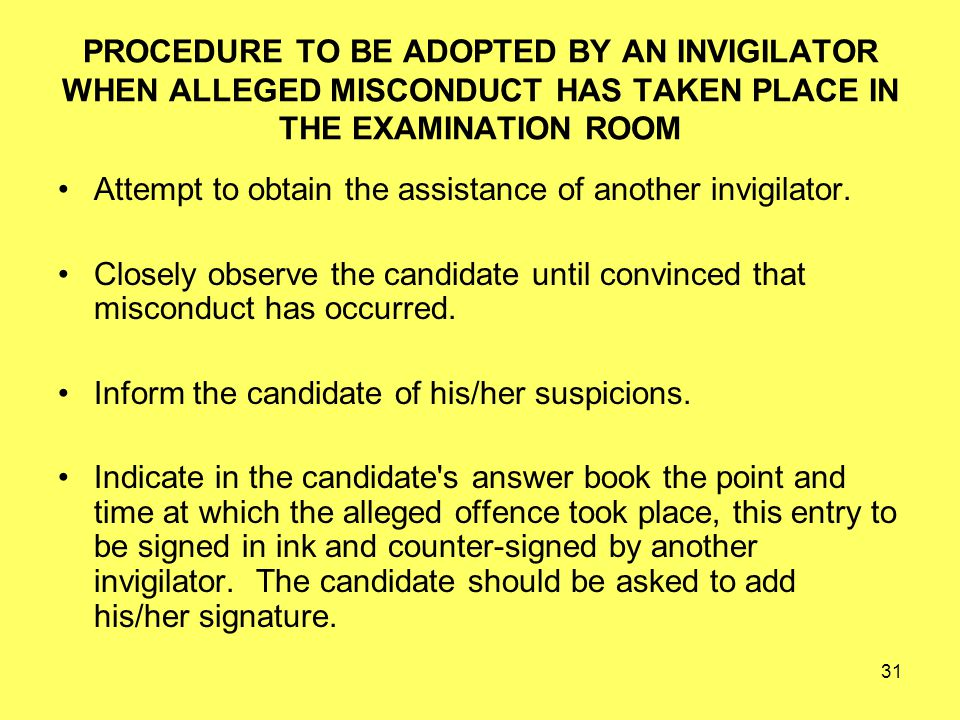 31 PROCEDURE TO BE ADOPTED BY AN INVIGILATOR WHEN ALLEGED MISCONDUCT HAS TAKEN PLACE IN THE EXAMINATION ROOM Attempt to obtain the assistance of another invigilator.