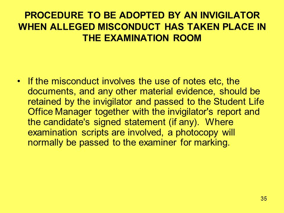 35 PROCEDURE TO BE ADOPTED BY AN INVIGILATOR WHEN ALLEGED MISCONDUCT HAS TAKEN PLACE IN THE EXAMINATION ROOM If the misconduct involves the use of notes etc, the documents, and any other material evidence, should be retained by the invigilator and passed to the Student Life Office Manager together with the invigilator s report and the candidate s signed statement (if any).