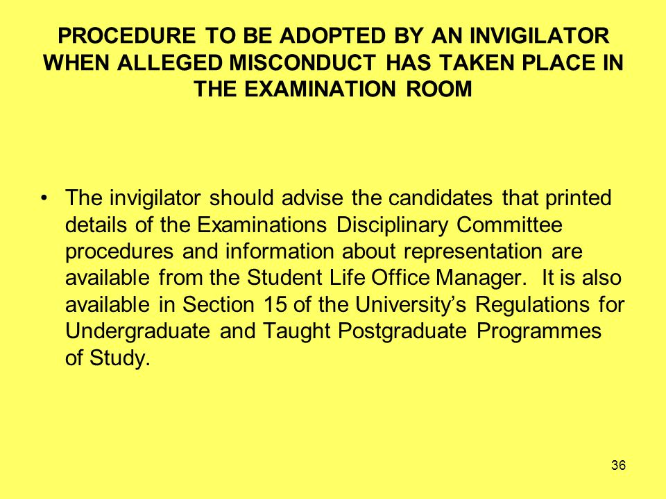 36 PROCEDURE TO BE ADOPTED BY AN INVIGILATOR WHEN ALLEGED MISCONDUCT HAS TAKEN PLACE IN THE EXAMINATION ROOM The invigilator should advise the candidates that printed details of the Examinations Disciplinary Committee procedures and information about representation are available from the Student Life Office Manager.
