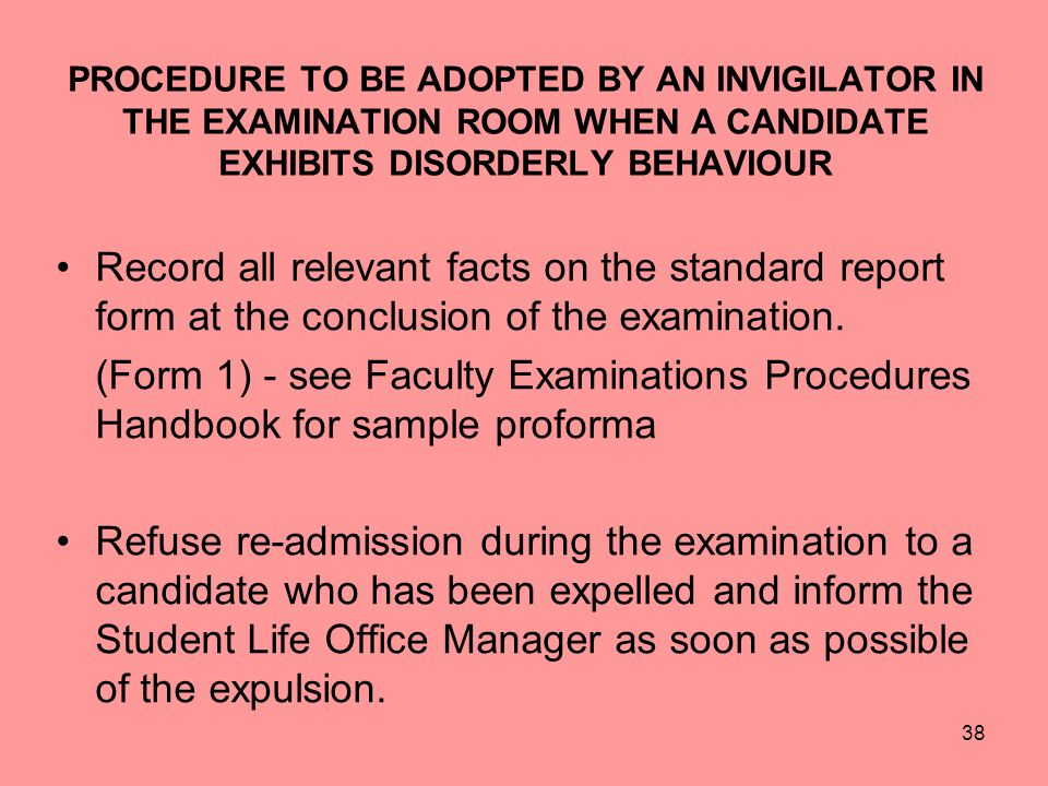 38 PROCEDURE TO BE ADOPTED BY AN INVIGILATOR IN THE EXAMINATION ROOM WHEN A CANDIDATE EXHIBITS DISORDERLY BEHAVIOUR Record all relevant facts on the standard report form at the conclusion of the examination.