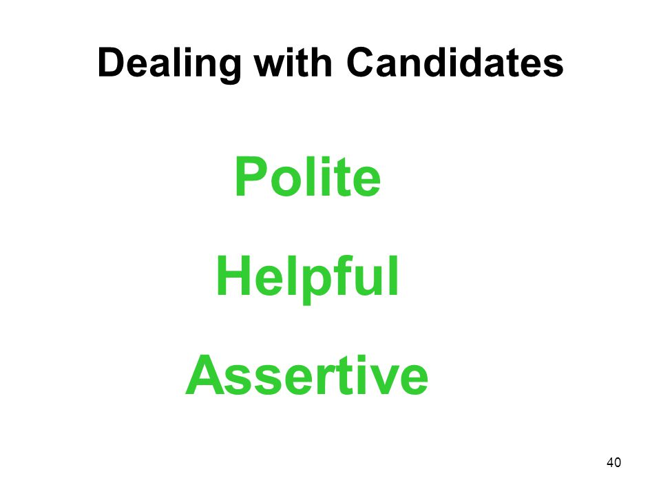 40 Dealing with Candidates Polite Helpful Assertive