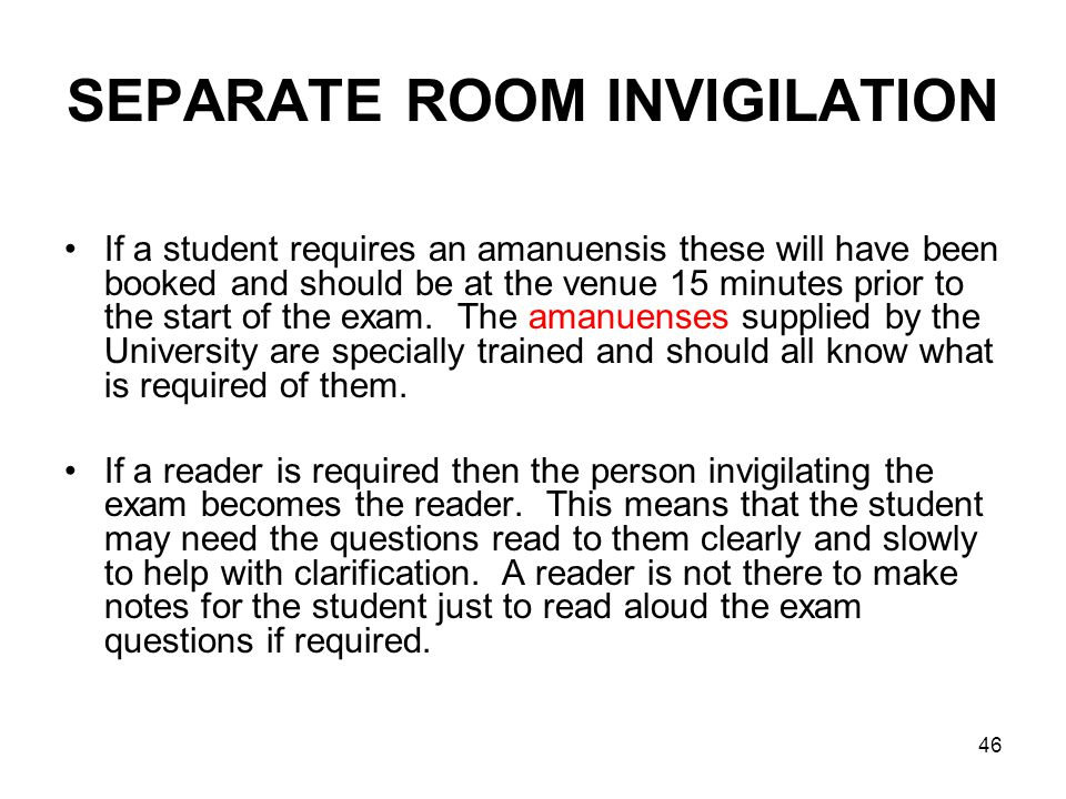 46 SEPARATE ROOM INVIGILATION If a student requires an amanuensis these will have been booked and should be at the venue 15 minutes prior to the start of the exam.