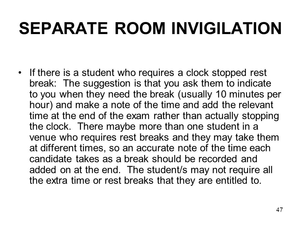 47 SEPARATE ROOM INVIGILATION If there is a student who requires a clock stopped rest break: The suggestion is that you ask them to indicate to you when they need the break (usually 10 minutes per hour) and make a note of the time and add the relevant time at the end of the exam rather than actually stopping the clock.