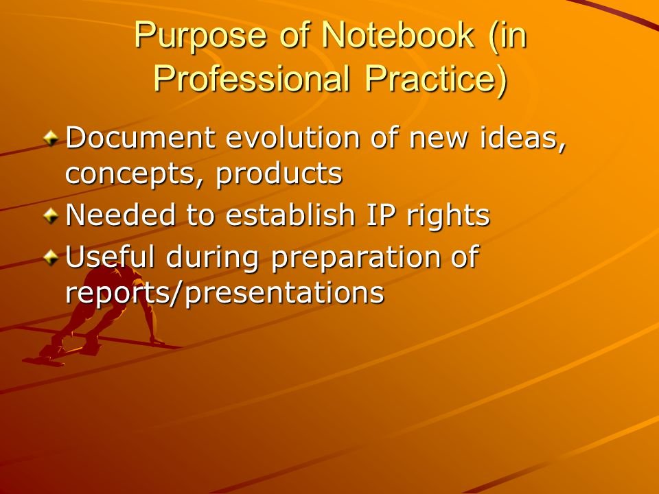 Purpose of Notebook (in Professional Practice) Document evolution of new ideas, concepts, products Needed to establish IP rights Useful during preparation of reports/presentations