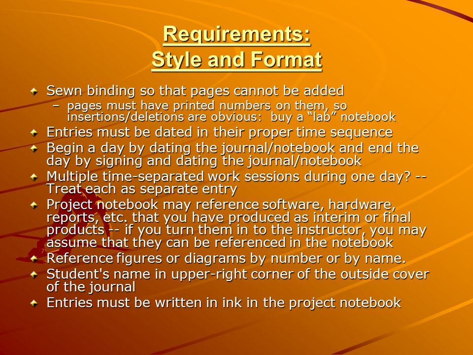 Requirements: Style and Format Sewn binding so that pages cannot be added –pages must have printed numbers on them, so insertions/deletions are obvious: buy a lab notebook Entries must be dated in their proper time sequence Begin a day by dating the journal/notebook and end the day by signing and dating the journal/notebook Multiple time-separated work sessions during one day.