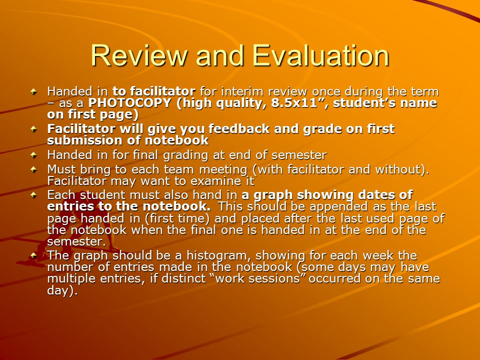Review and Evaluation Handed in to facilitator for interim review once during the term – as a PHOTOCOPY (high quality, 8.5x11 , student's name on first page) Facilitator will give you feedback and grade on first submission of notebook Handed in for final grading at end of semester Must bring to each team meeting (with facilitator and without).