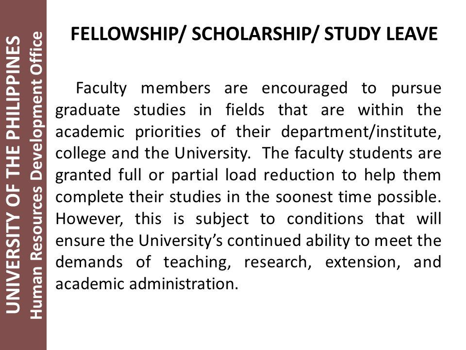 UNIVERSITY OF THE PHILIPPINES Human Resources Development Office FELLOWSHIP/ SCHOLARSHIP/ STUDY LEAVE Faculty members are encouraged to pursue graduate studies in fields that are within the academic priorities of their department/institute, college and the University.