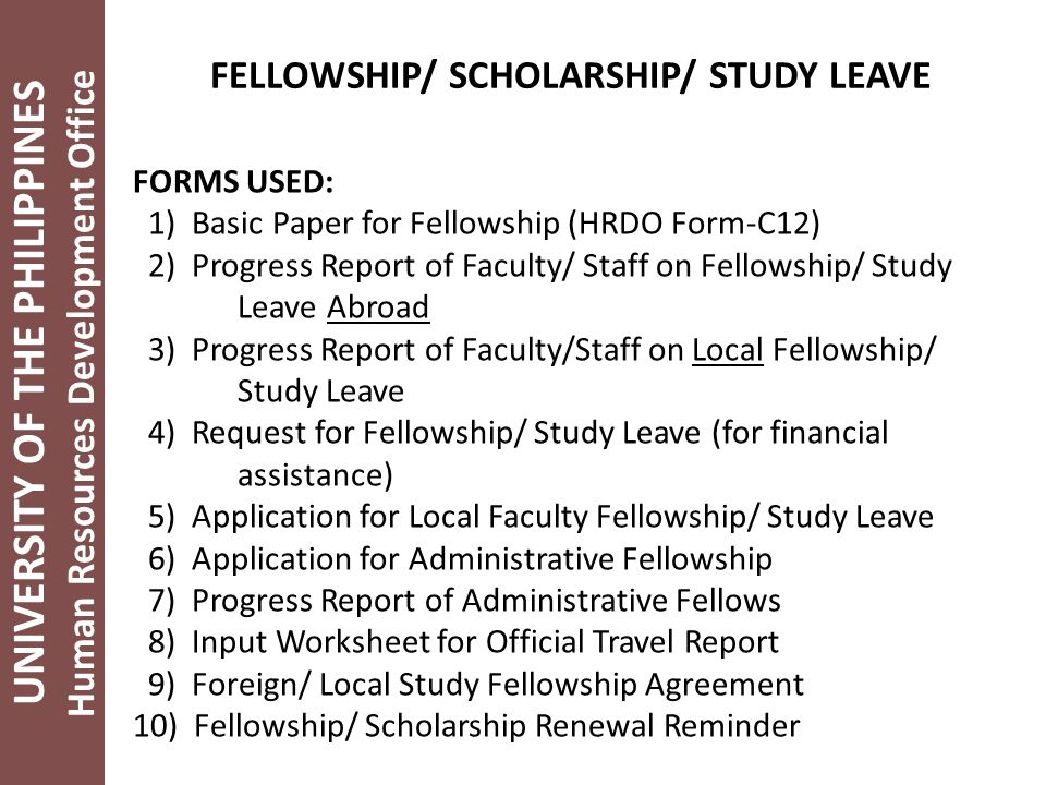 UNIVERSITY OF THE PHILIPPINES Human Resources Development Office FELLOWSHIP/ SCHOLARSHIP/ STUDY LEAVE FORMS USED: 1) Basic Paper for Fellowship (HRDO Form-C12) 2) Progress Report of Faculty/ Staff on Fellowship/ Study Leave Abroad 3) Progress Report of Faculty/Staff on Local Fellowship/ Study Leave 4) Request for Fellowship/ Study Leave (for financial assistance) 5) Application for Local Faculty Fellowship/ Study Leave 6) Application for Administrative Fellowship 7) Progress Report of Administrative Fellows 8) Input Worksheet for Official Travel Report 9) Foreign/ Local Study Fellowship Agreement 10) Fellowship/ Scholarship Renewal Reminder