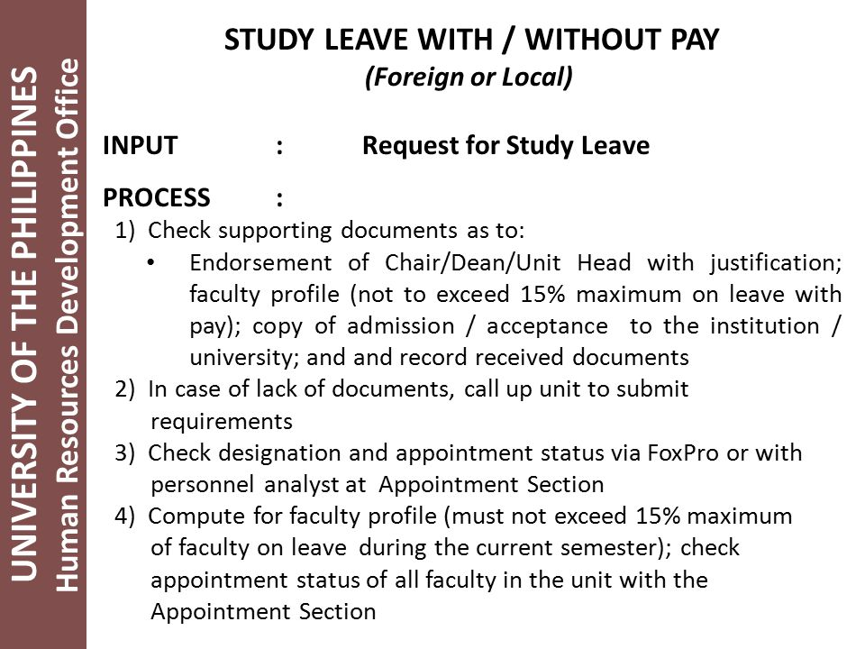 UNIVERSITY OF THE PHILIPPINES Human Resources Development Office STUDY LEAVE WITH / WITHOUT PAY (Foreign or Local) INPUT:Request for Study Leave PROCESS: 1) Check supporting documents as to: Endorsement of Chair/Dean/Unit Head with justification; faculty profile (not to exceed 15% maximum on leave with pay); copy of admission / acceptance to the institution / university; and and record received documents 2) In case of lack of documents, call up unit to submit requirements 3) Check designation and appointment status via FoxPro or with personnel analyst at Appointment Section 4) Compute for faculty profile (must not exceed 15% maximum of faculty on leave during the current semester); check appointment status of all faculty in the unit with the Appointment Section