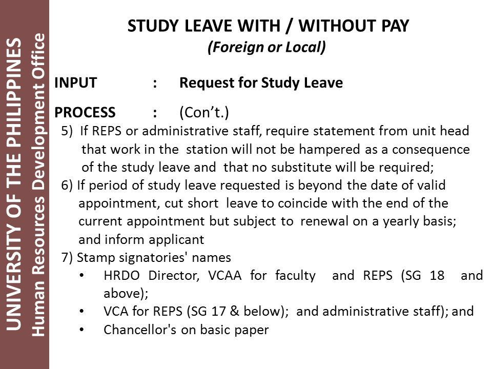 UNIVERSITY OF THE PHILIPPINES Human Resources Development Office STUDY LEAVE WITH / WITHOUT PAY (Foreign or Local) INPUT: Request for Study Leave PROCESS: (Con't.) 5) If REPS or administrative staff, require statement from unit head that work in the station will not be hampered as a consequence of the study leave and that no substitute will be required; 6) If period of study leave requested is beyond the date of valid appointment, cut short leave to coincide with the end of the current appointment but subject to renewal on a yearly basis; and inform applicant 7) Stamp signatories names HRDO Director, VCAA for faculty and REPS (SG 18 and above); VCA for REPS (SG 17 & below); and administrative staff); and Chancellor s on basic paper