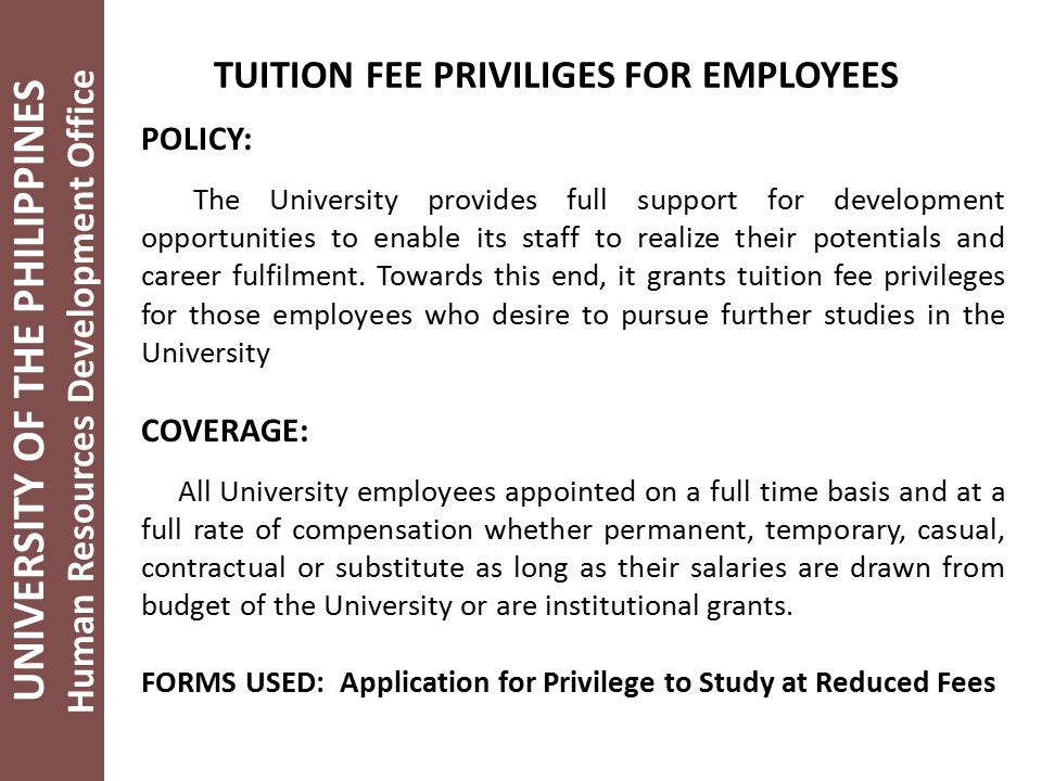 UNIVERSITY OF THE PHILIPPINES Human Resources Development Office TUITION FEE PRIVILIGES FOR EMPLOYEES POLICY: The University provides full support for development opportunities to enable its staff to realize their potentials and career fulfilment.