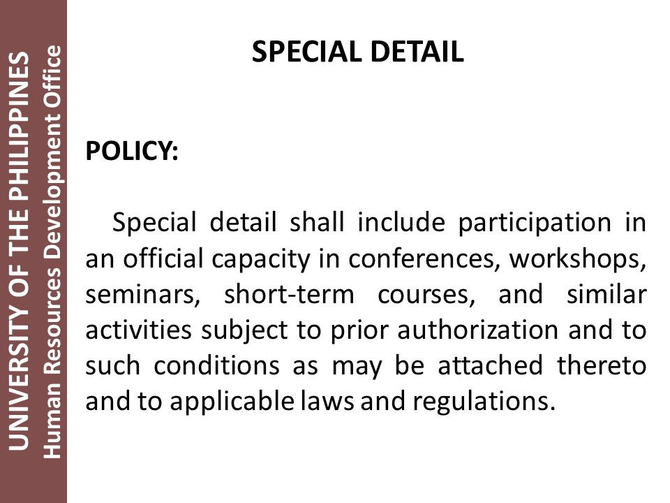 UNIVERSITY OF THE PHILIPPINES Human Resources Development Office SPECIAL DETAIL POLICY: Special detail shall include participation in an official capacity in conferences, workshops, seminars, short-term courses, and similar activities subject to prior authorization and to such conditions as may be attached thereto and to applicable laws and regulations.