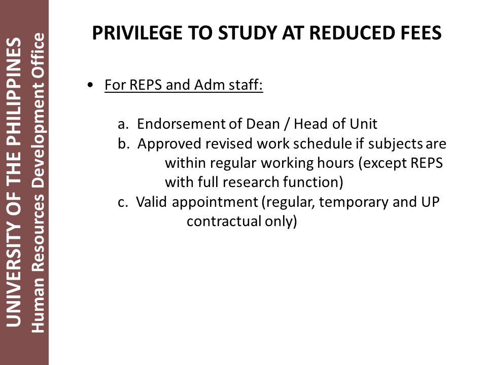 UNIVERSITY OF THE PHILIPPINES Human Resources Development Office PRIVILEGE TO STUDY AT REDUCED FEES For REPS and Adm staff: a.