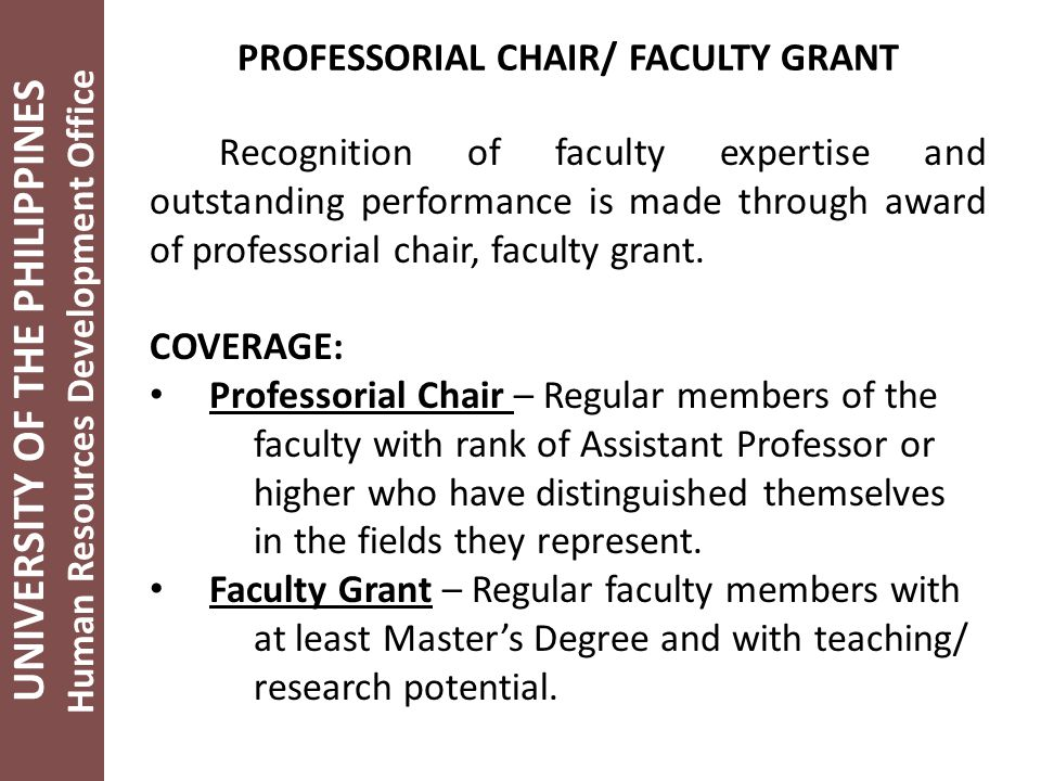 UNIVERSITY OF THE PHILIPPINES Human Resources Development Office PROFESSORIAL CHAIR/ FACULTY GRANT Recognition of faculty expertise and outstanding performance is made through award of professorial chair, faculty grant.