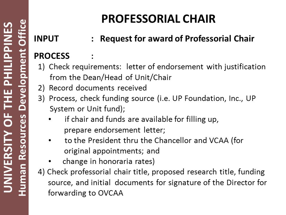 UNIVERSITY OF THE PHILIPPINES Human Resources Development Office PROFESSORIAL CHAIR INPUT: Request for award of Professorial Chair PROCESS : 1) Check requirements: letter of endorsement with justification from the Dean/Head of Unit/Chair 2) Record documents received 3) Process, check funding source (i.e.