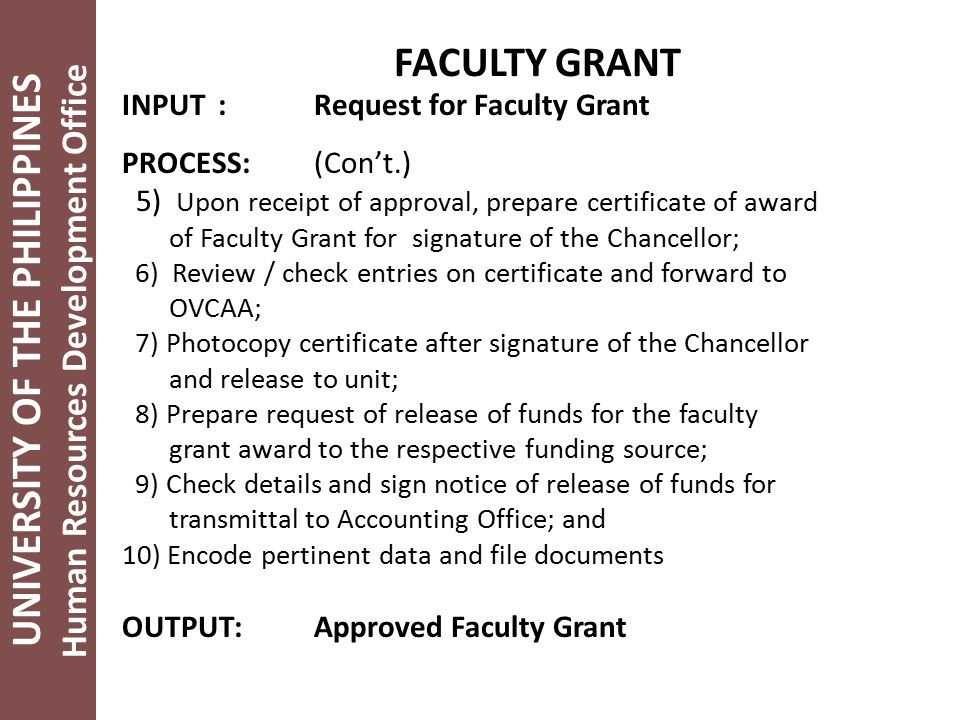 UNIVERSITY OF THE PHILIPPINES Human Resources Development Office FACULTY GRANT INPUT:Request for Faculty Grant PROCESS:(Con't.) 5) Upon receipt of approval, prepare certificate of award of Faculty Grant for signature of the Chancellor; 6) Review / check entries on certificate and forward to OVCAA; 7) Photocopy certificate after signature of the Chancellor and release to unit; 8) Prepare request of release of funds for the faculty grant award to the respective funding source; 9) Check details and sign notice of release of funds for transmittal to Accounting Office; and 10) Encode pertinent data and file documents OUTPUT:Approved Faculty Grant
