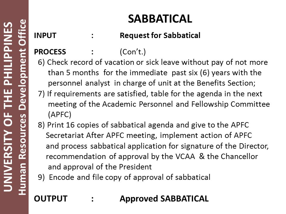 UNIVERSITY OF THE PHILIPPINES Human Resources Development Office SABBATICAL INPUT:Request for Sabbatical PROCESS:(Con't.) 6) Check record of vacation or sick leave without pay of not more than 5 months for the immediate past six (6) years with the personnel analyst in charge of unit at the Benefits Section; 7) If requirements are satisfied, table for the agenda in the next meeting of the Academic Personnel and Fellowship Committee (APFC) 8) Print 16 copies of sabbatical agenda and give to the APFC Secretariat After APFC meeting, implement action of APFC and process sabbatical application for signature of the Director, recommendation of approval by the VCAA & the Chancellor and approval of the President 9) Encode and file copy of approval of sabbatical OUTPUT:Approved SABBATICAL