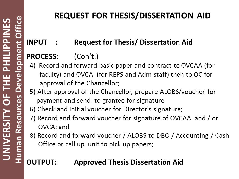 UNIVERSITY OF THE PHILIPPINES Human Resources Development Office REQUEST FOR THESIS/DISSERTATION AID INPUT :Request for Thesis/ Dissertation Aid PROCESS:(Con't.) 4) Record and forward basic paper and contract to OVCAA (for faculty) and OVCA (for REPS and Adm staff) then to OC for approval of the Chancellor; 5) After approval of the Chancellor, prepare ALOBS/voucher for payment and send to grantee for signature 6) Check and initial voucher for Director s signature; 7) Record and forward voucher for signature of OVCAA and / or OVCA; and 8) Record and forward voucher / ALOBS to DBO / Accounting / Cash Office or call up unit to pick up papers; OUTPUT:Approved Thesis Dissertation Aid