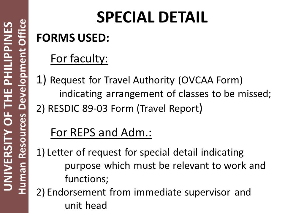 UNIVERSITY OF THE PHILIPPINES Human Resources Development Office SPECIAL DETAIL FORMS USED: For faculty: 1) Request for Travel Authority (OVCAA Form) indicating arrangement of classes to be missed; 2) RESDIC 89-03 Form (Travel Report ) For REPS and Adm.: 1)Letter of request for special detail indicating purpose which must be relevant to work and functions; 2)Endorsement from immediate supervisor and unit head