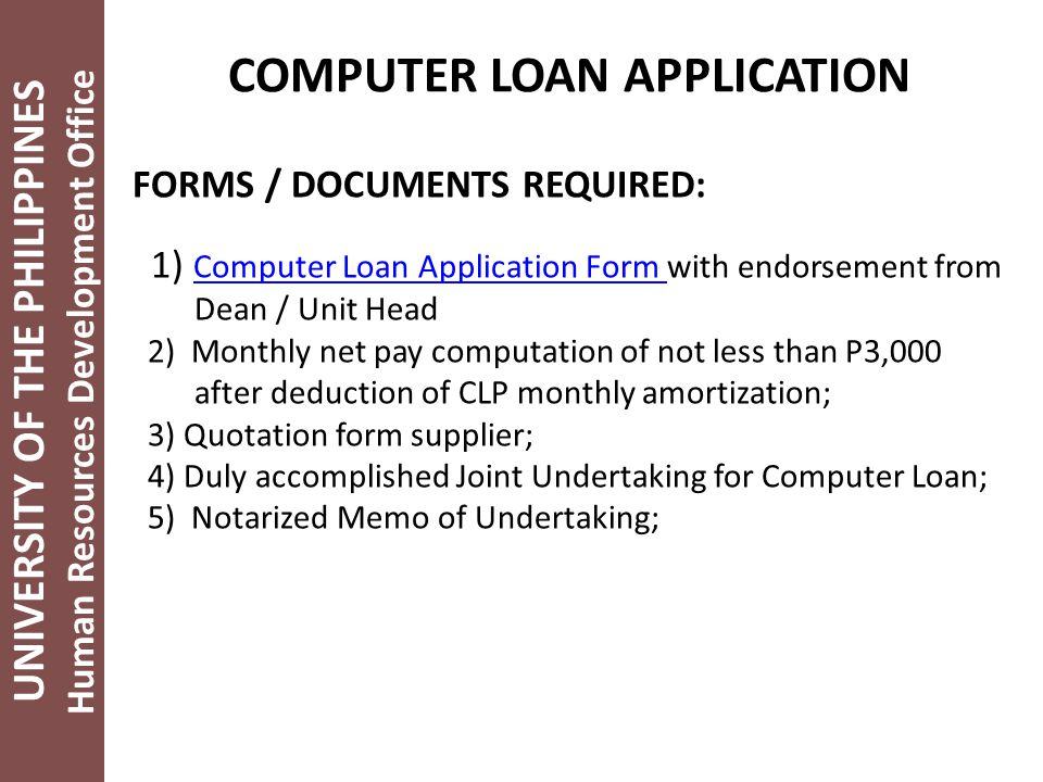 UNIVERSITY OF THE PHILIPPINES Human Resources Development Office COMPUTER LOAN APPLICATION FORMS / DOCUMENTS REQUIRED: 1) Computer Loan Application Form with endorsement from Computer Loan Application Form Dean / Unit Head 2) Monthly net pay computation of not less than P3,000 after deduction of CLP monthly amortization; 3) Quotation form supplier; 4) Duly accomplished Joint Undertaking for Computer Loan; 5) Notarized Memo of Undertaking;